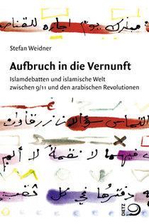 Buchcover Stefan Weidner: Aufbruch in die Vernunft. Islamdebatten und islamische Welt zwischen 9/11 und den arabischen Revolutionen