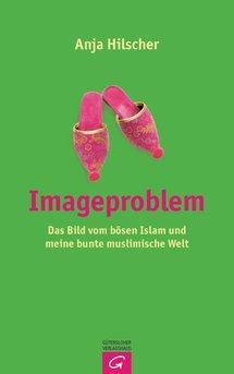 Buchcover Anja Hilscher: Imageproblem. Das Bild vom bösen Islam und meine bunte muslimische Welt; Gütersloher Verlagshaus 2012