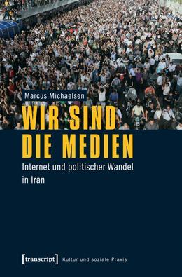 Marcus Michaelsen: 'Wir sind die Medien – Internet und politischer Wandel in Iran' im Transcript-Verlag