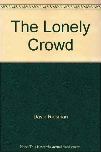 david riesman the lonely crowd thesis David riesman with nathan glazer and reuel denney foreword by todd gitlin   the lonely crowd is considered by many to be the most influential book of.