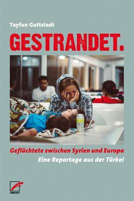 """Tayfun Guttstadt: """"Gestrandet. Geflüchtete zwischen Syrien und Europa. Eine Reportage aus der Türkei"""" im Unrast Verlag"""
