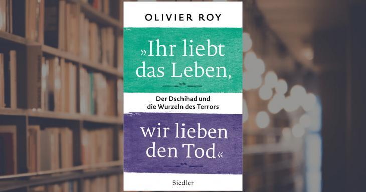 """Buchcover Olivier Roy: """"Ihr liebt das Leben, wir lieben den Tod. Der Dschihad und die Wurzeln des Terrors"""" im Siedler Verlag"""