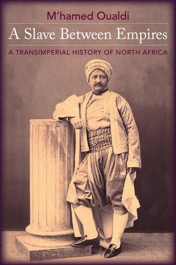 """Cover von M'hamed Oualdi's """"A Slave Between Empires: A Transimperial History of North Africa"""" (erschienen bei Columbia University Press)"""