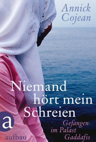 Annick Cojean: Niemand hört mein Schreien. Gefangen im Palast Gaddafis, Aufbau Verlag