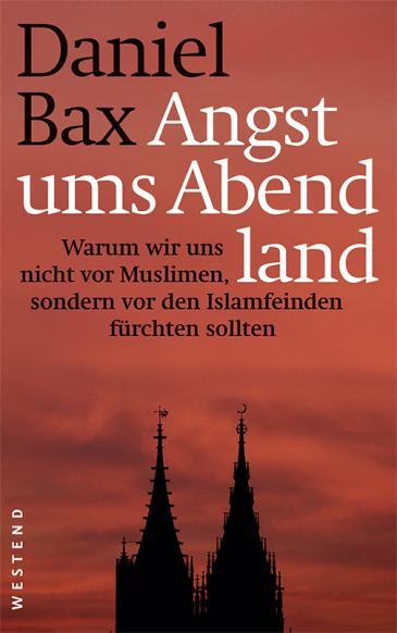 """Daniel Bax: """"Angst ums Abendland: Warum wir uns nicht vor Muslimen, sondern vor den Islamfeinden fürchten sollten"""" im Verlag Westend"""