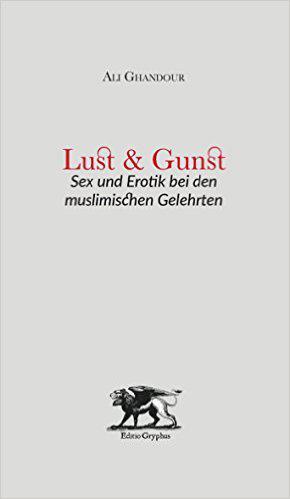 """Buchcover Ali Ghandour: """"Lust und Gunst: Sex und Erotik bei den muslimischen Gelehrten"""" im Verlag Editio Gryphus"""