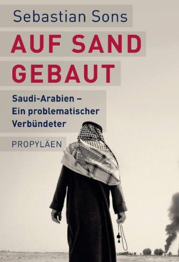"""Buchcover Sebastian Sons: """"Auf Sand gebaut. Saudi-Arabien – ein problematischer Verbündeter"""" im Propyläen-Verlag"""