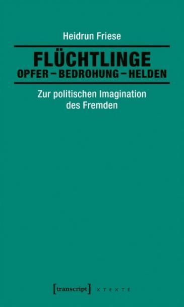 Buch cover: Flüchtlinge: Opfer – Bedrohung – Helden, Zur politischen Imagination des Fremden. Transcript Verlag