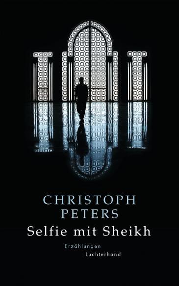 """Buchcover Christoph Peters: """"Selfie mit Sheikh"""" im Luchterhand-Literaturverlag"""