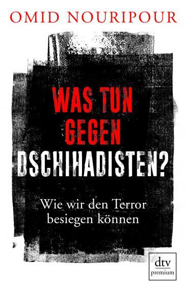 """Buchcover Omid Nouripour: """"Was tun gegen Dschihadisten? Wie wir den Terror besiegen können"""" im Verlag Dtv premium"""