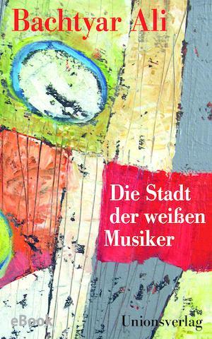 """Buchcover Bachtyar Ali: """"Die Stadt der weißen Musiker"""" im Unionsverlag"""