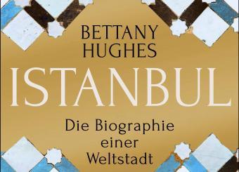 """Bettany Hughes: """"Istanbul – Die Biographie einer Weltstadt"""", aus dem Englischen von Susanne Held, Klett-Cotta, Stuttgart"""